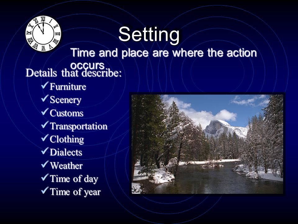 SettingSetting Details that describe: Furniture Furniture Scenery Scenery Customs Customs Transportation Transportation Clothing Clothing Dialects Dialects Weather Weather Time Time of day of year Time and place are where the action occurs