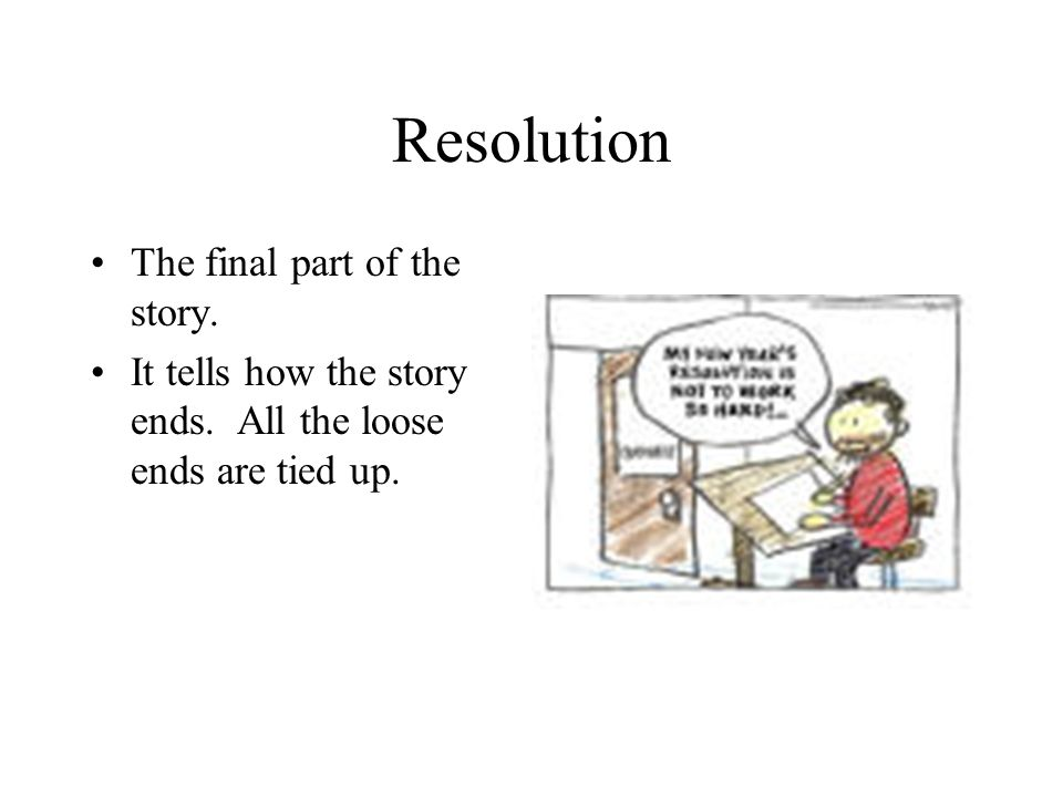 Resolution The final part of the story. It tells how the story ends.