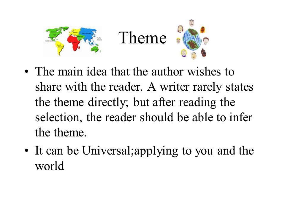 Theme The main idea that the author wishes to share with the reader.