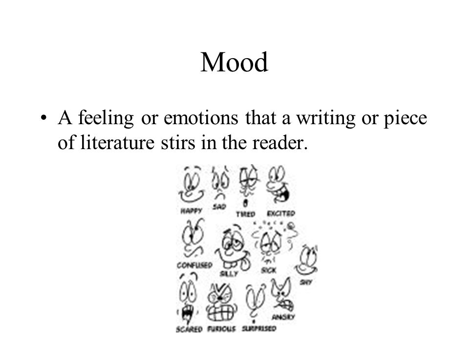 Mood A feeling or emotions that a writing or piece of literature stirs in the reader.