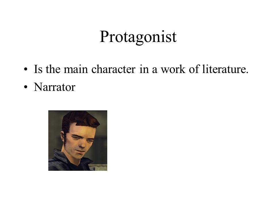 Protagonist Is the main character in a work of literature. Narrator