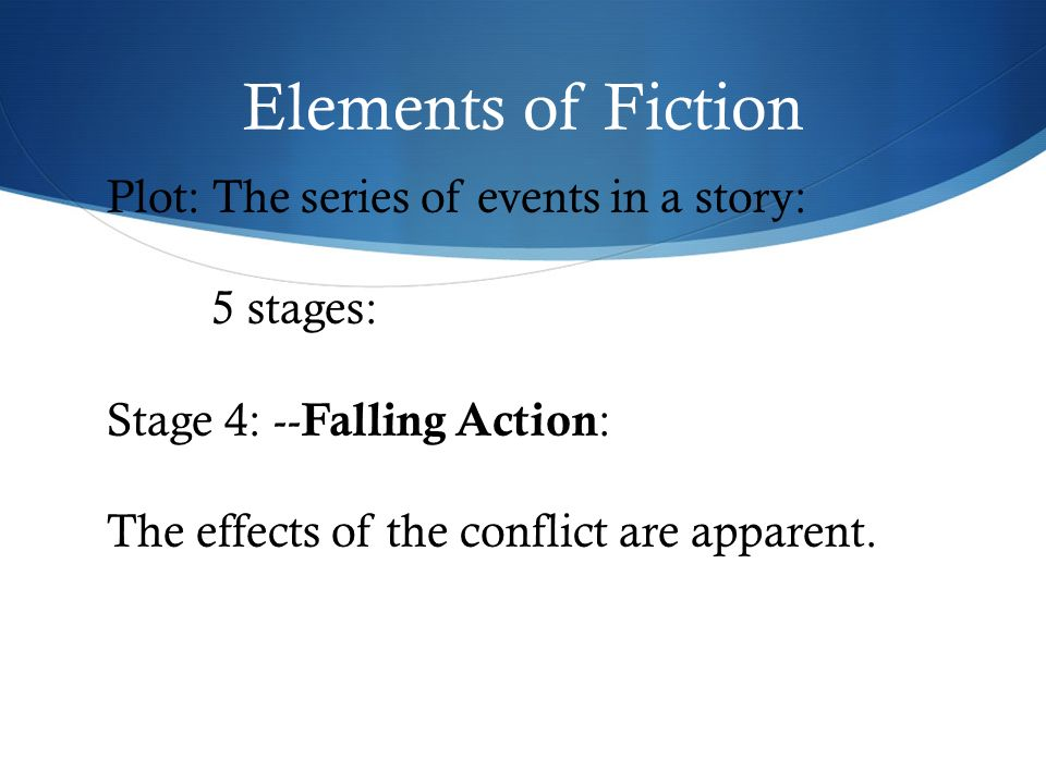 Elements of Fiction Plot: The series of events in a story: 5 stages: Stage 4: -- Falling Action : The effects of the conflict are apparent.