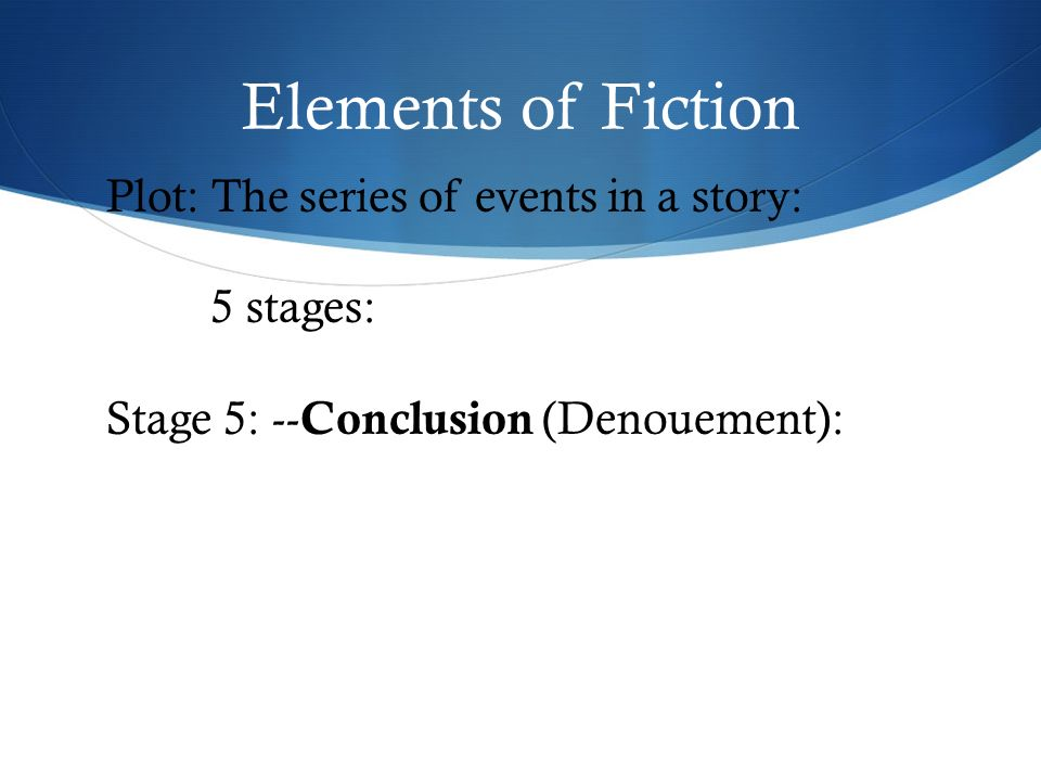 Elements of Fiction Plot: The series of events in a story: 5 stages: Stage 5: -- Conclusion (Denouement):
