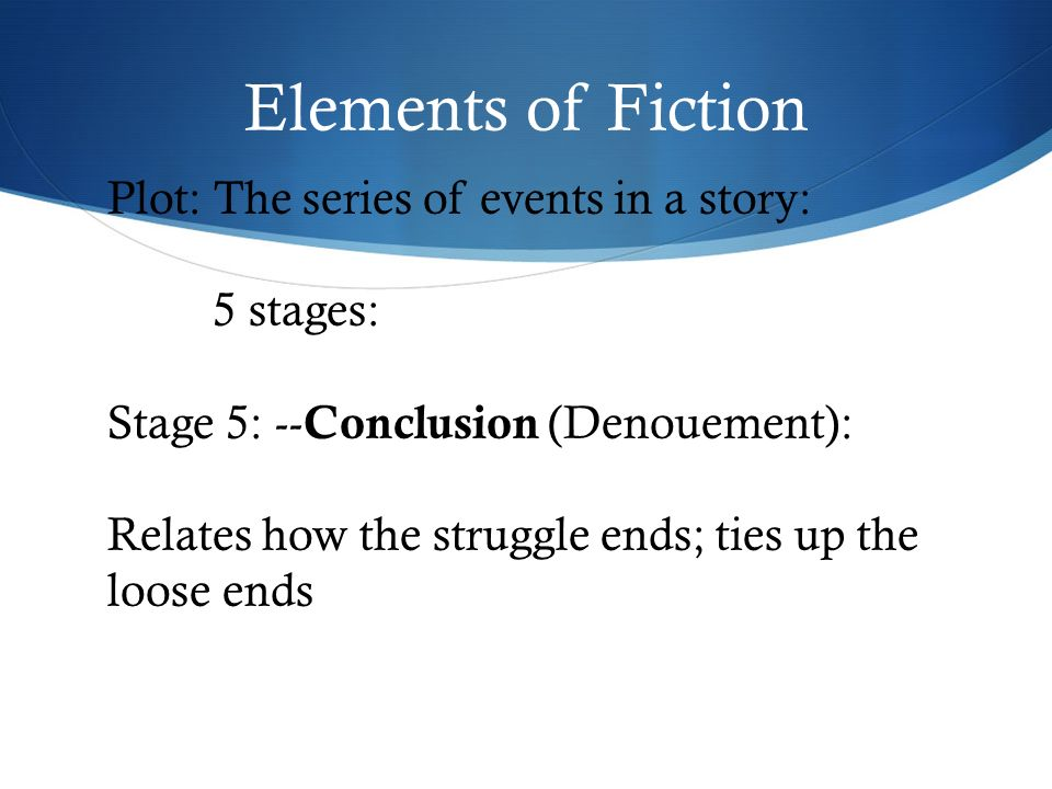Elements of Fiction Plot: The series of events in a story: 5 stages: Stage 5: -- Conclusion (Denouement): Relates how the struggle ends; ties up the loose ends