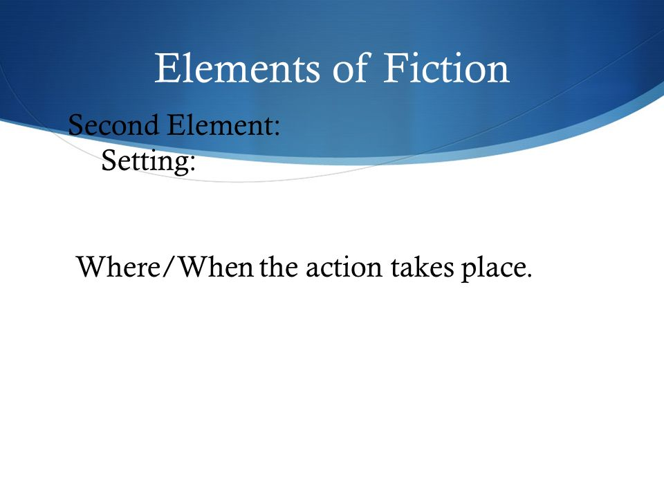 Elements of Fiction Second Element: Setting: Where/When the action takes place.