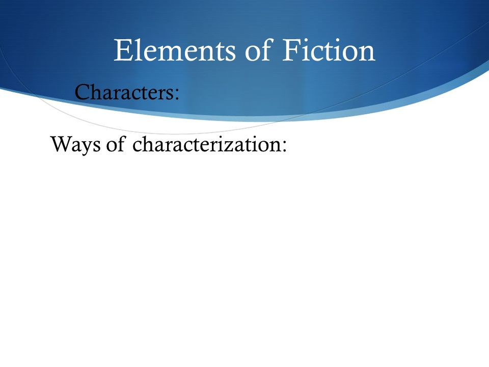 Elements of Fiction Characters: Ways of characterization: