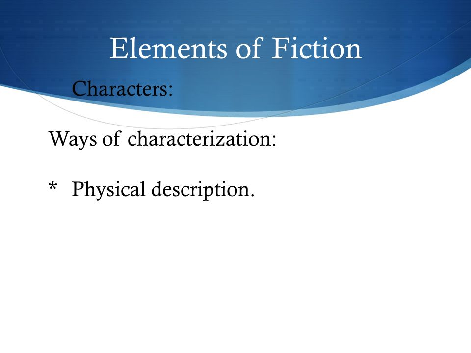 Elements of Fiction Characters: Ways of characterization: *Physical description.