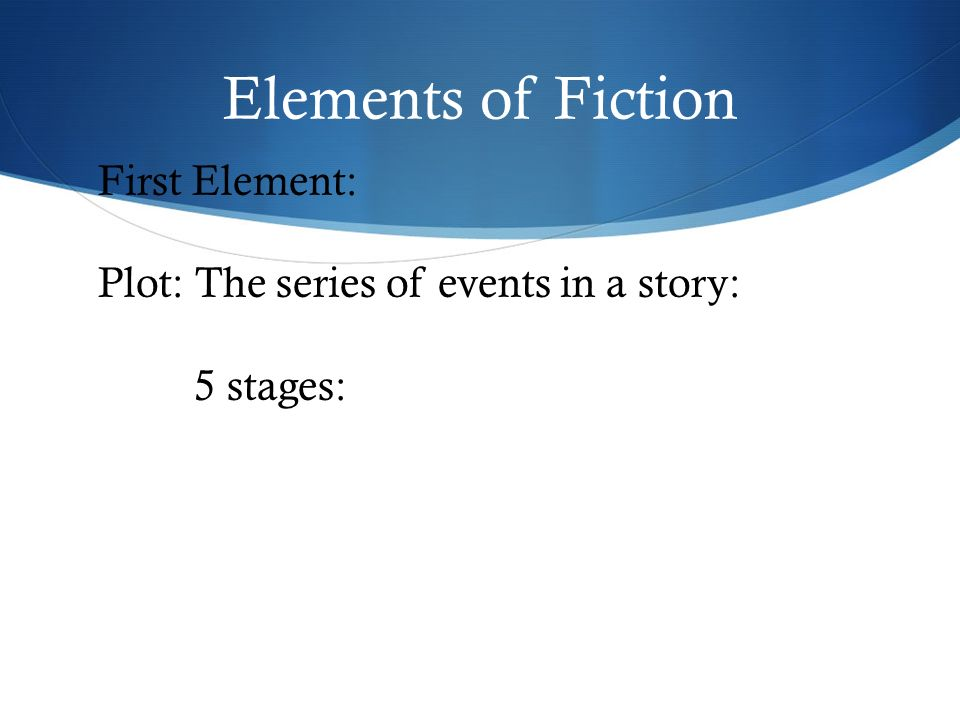 Elements of Fiction First Element: Plot: The series of events in a story: 5 stages: