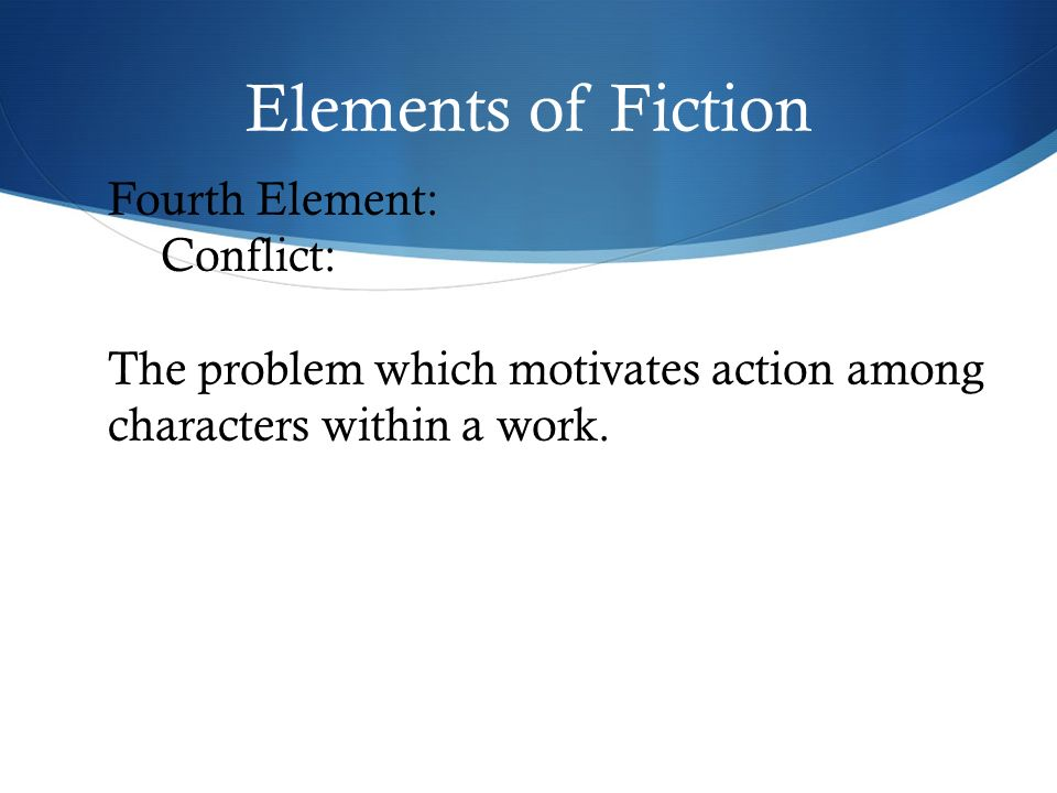 Elements of Fiction Fourth Element: Conflict: The problem which motivates action among characters within a work.