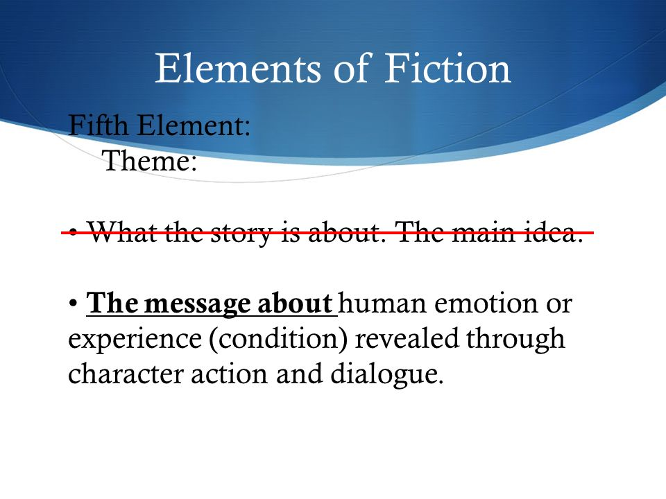 Elements of Fiction Fifth Element: Theme: What the story is about.