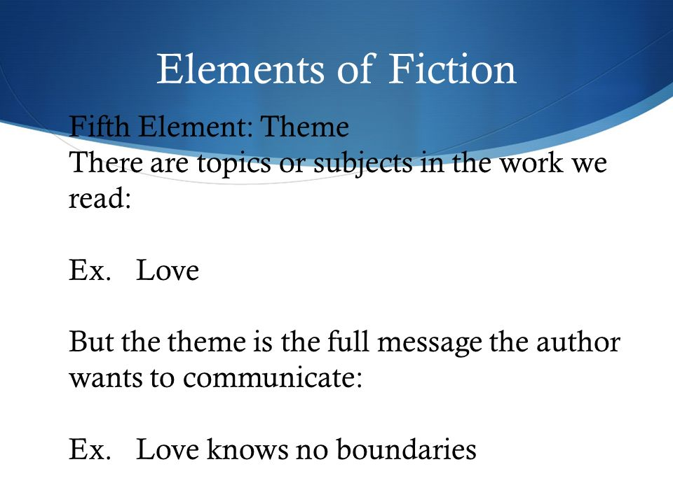 Elements of Fiction Fifth Element: Theme There are topics or subjects in the work we read: Ex.Love But the theme is the full message the author wants to communicate: Ex.Love knows no boundaries