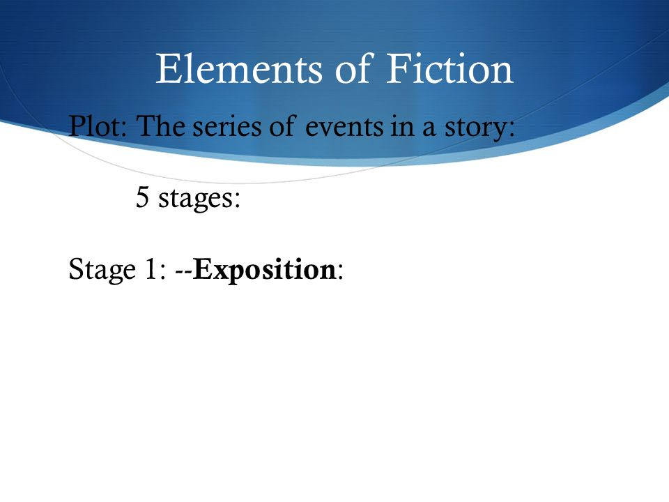 Elements of Fiction Plot: The series of events in a story: 5 stages: Stage 1: -- Exposition :