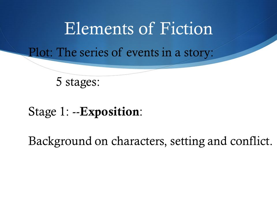 Elements of Fiction Plot: The series of events in a story: 5 stages: Stage 1: -- Exposition : Background on characters, setting and conflict.