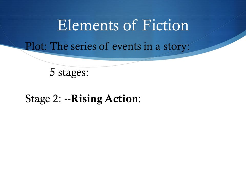 Elements of Fiction Plot: The series of events in a story: 5 stages: Stage 2: -- Rising Action :