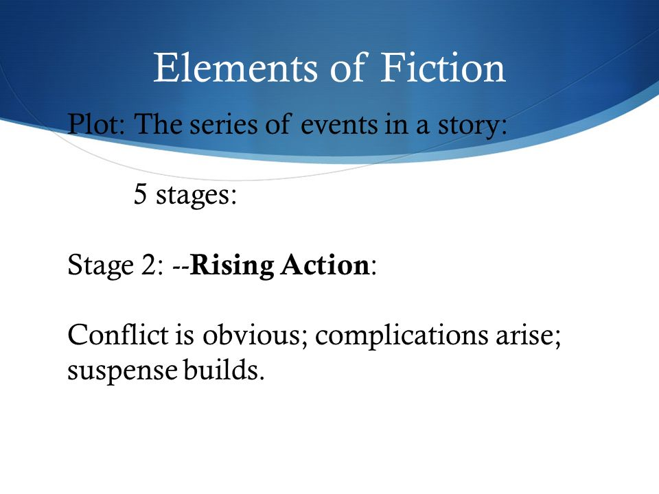 Elements of Fiction Plot: The series of events in a story: 5 stages: Stage 2: -- Rising Action : Conflict is obvious; complications arise; suspense builds.
