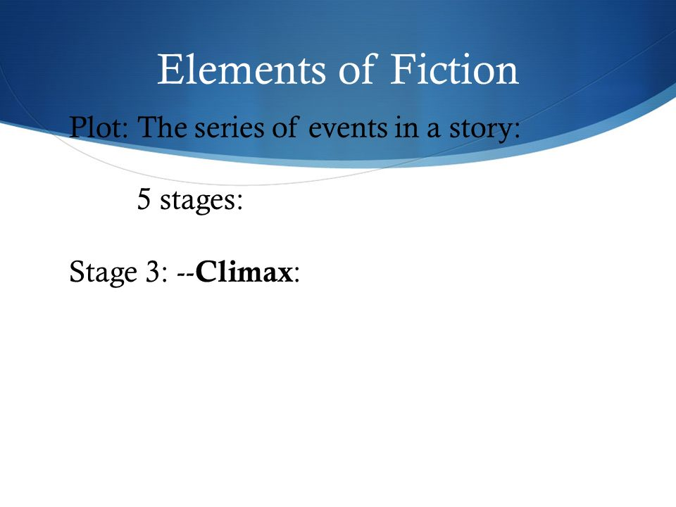 Elements of Fiction Plot: The series of events in a story: 5 stages: Stage 3: -- Climax :