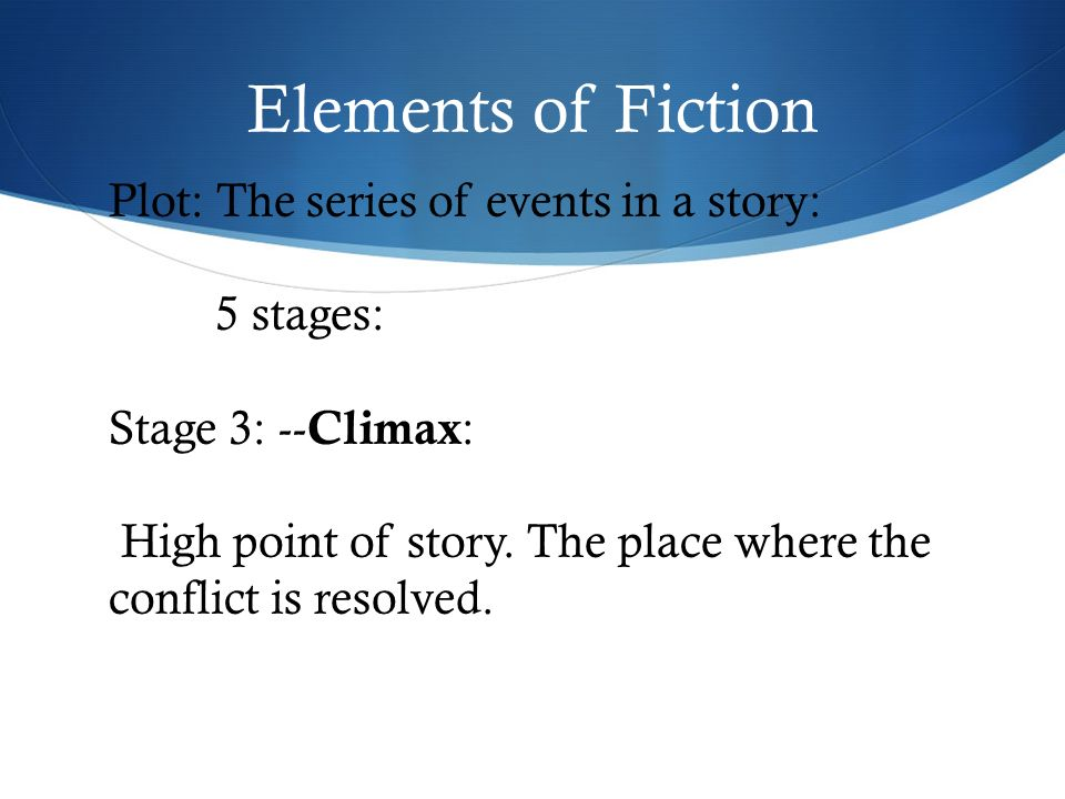 Elements of Fiction Plot: The series of events in a story: 5 stages: Stage 3: -- Climax : High point of story.