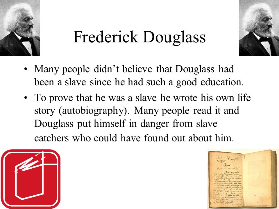 Frederick Douglass Many people didn't believe that Douglass had been a slave since he had such a good education.