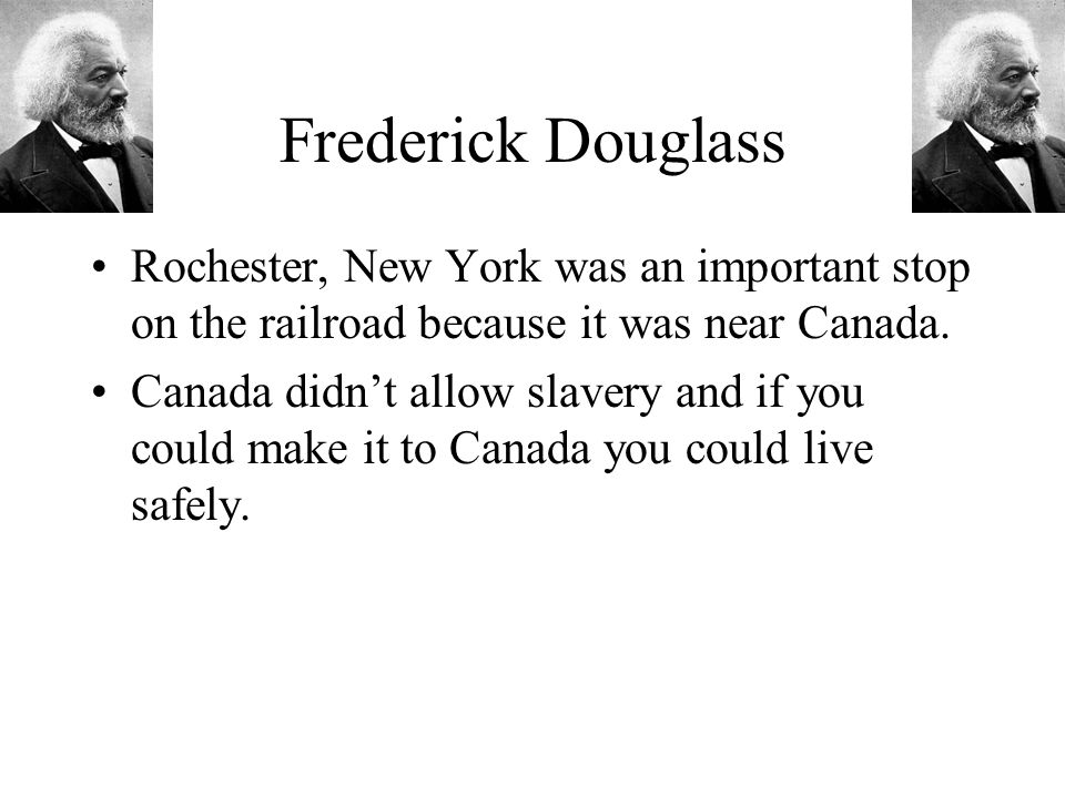 Frederick Douglass Rochester, New York was an important stop on the railroad because it was near Canada.