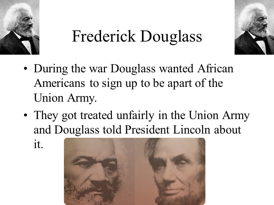Frederick Douglass During the war Douglass wanted African Americans to sign up to be apart of the Union Army.