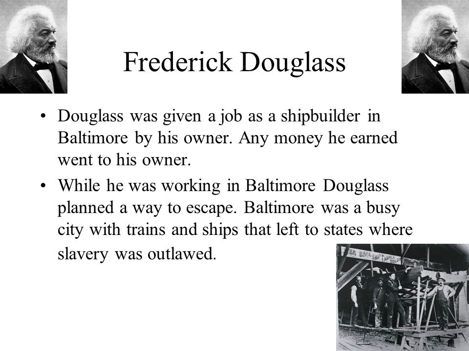 Frederick Douglass Douglass was given a job as a shipbuilder in Baltimore by his owner.