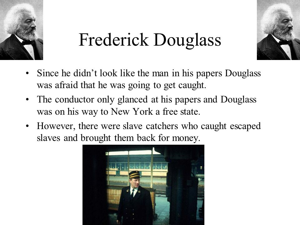 Frederick Douglass Since he didn't look like the man in his papers Douglass was afraid that he was going to get caught.