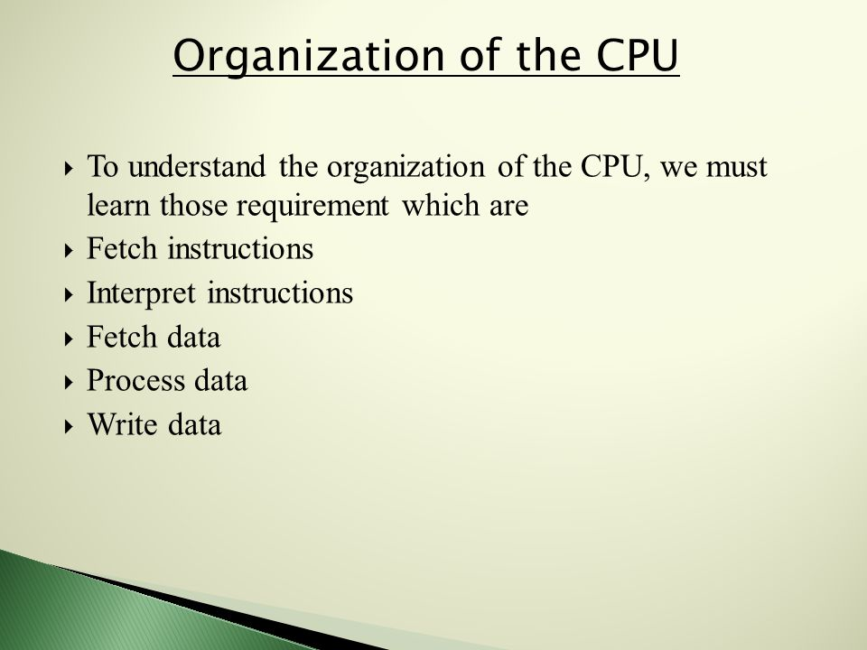  To understand the organization of the CPU, we must learn those requirement which are  Fetch instructions  Interpret instructions  Fetch data  Process data  Write data Organization of the CPU