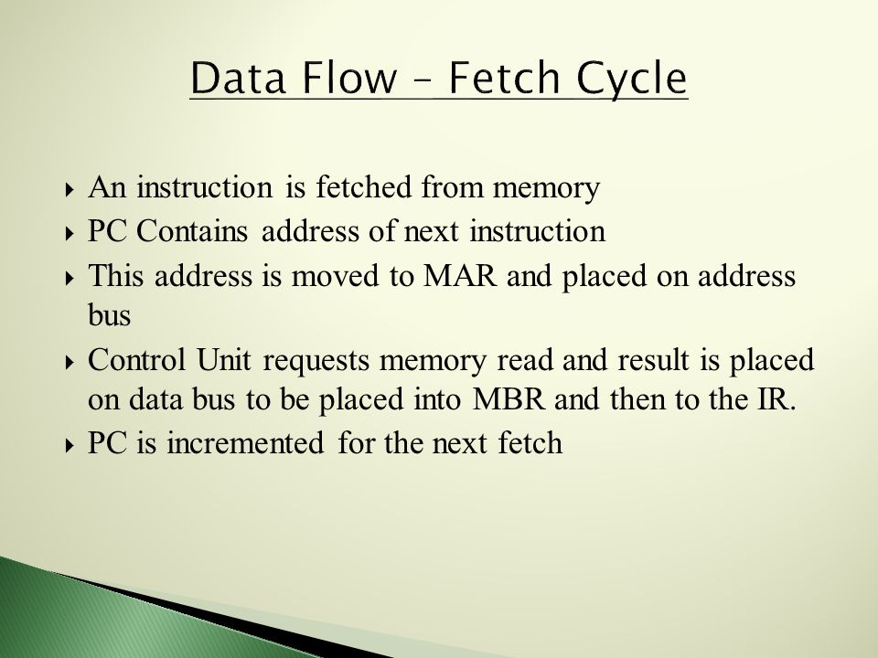  An instruction is fetched from memory  PC Contains address of next instruction  This address is moved to MAR and placed on address bus  Control Unit requests memory read and result is placed on data bus to be placed into MBR and then to the IR.