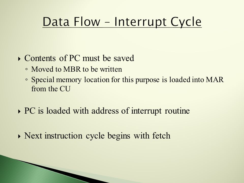  Contents of PC must be saved ◦ Moved to MBR to be written ◦ Special memory location for this purpose is loaded into MAR from the CU  PC is loaded with address of interrupt routine  Next instruction cycle begins with fetch