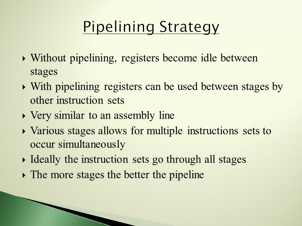  Without pipelining, registers become idle between stages  With pipelining registers can be used between stages by other instruction sets  Very similar to an assembly line  Various stages allows for multiple instructions sets to occur simultaneously  Ideally the instruction sets go through all stages  The more stages the better the pipeline