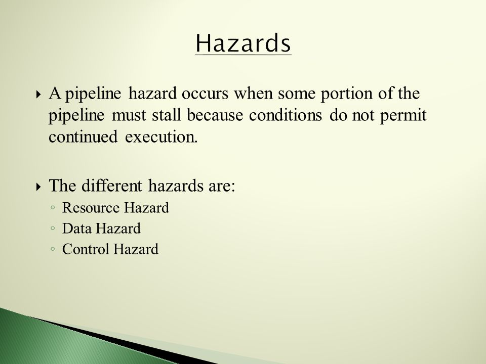  A pipeline hazard occurs when some portion of the pipeline must stall because conditions do not permit continued execution.