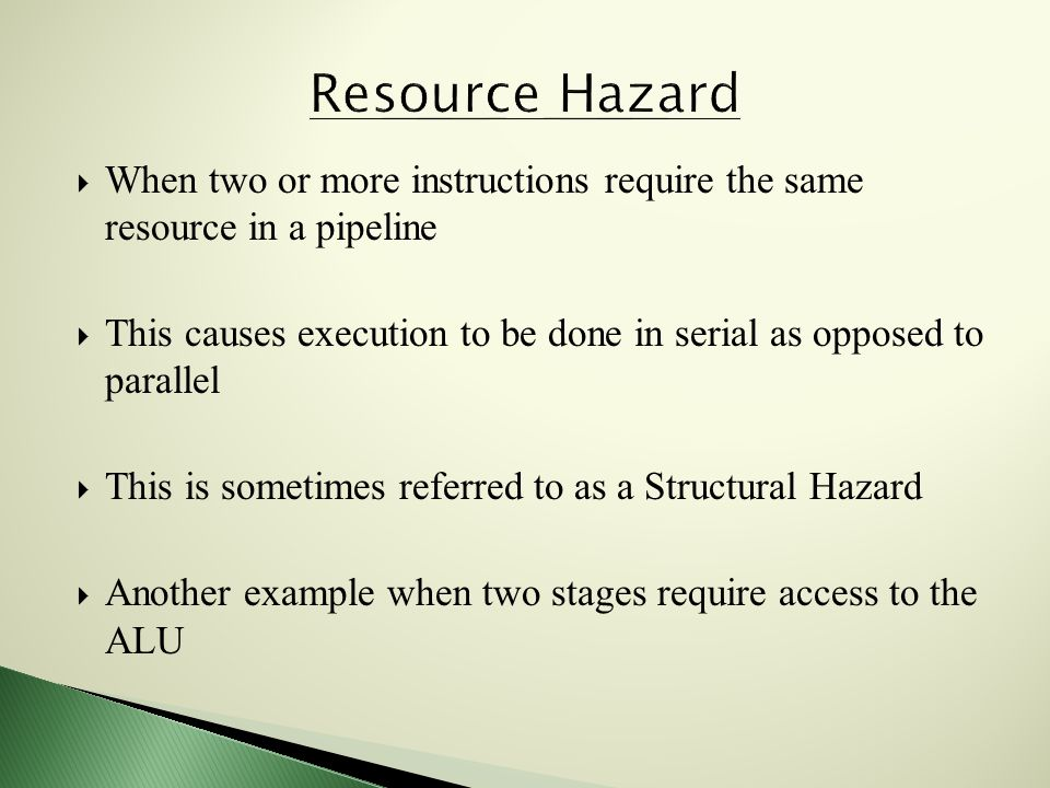  When two or more instructions require the same resource in a pipeline  This causes execution to be done in serial as opposed to parallel  This is sometimes referred to as a Structural Hazard  Another example when two stages require access to the ALU