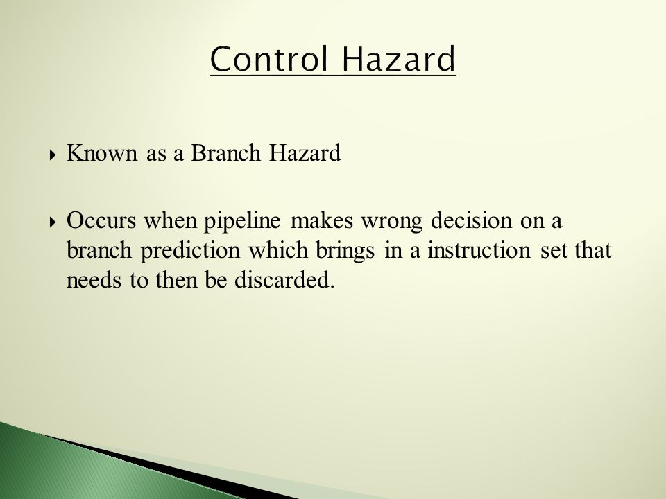  Known as a Branch Hazard  Occurs when pipeline makes wrong decision on a branch prediction which brings in a instruction set that needs to then be discarded.