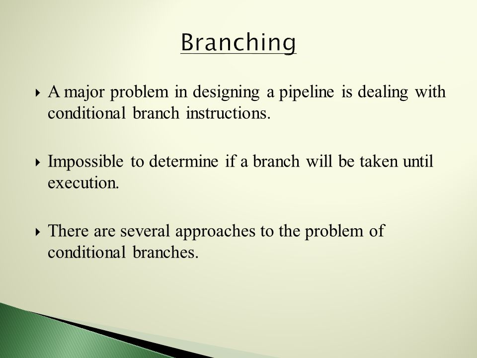  A major problem in designing a pipeline is dealing with conditional branch instructions.
