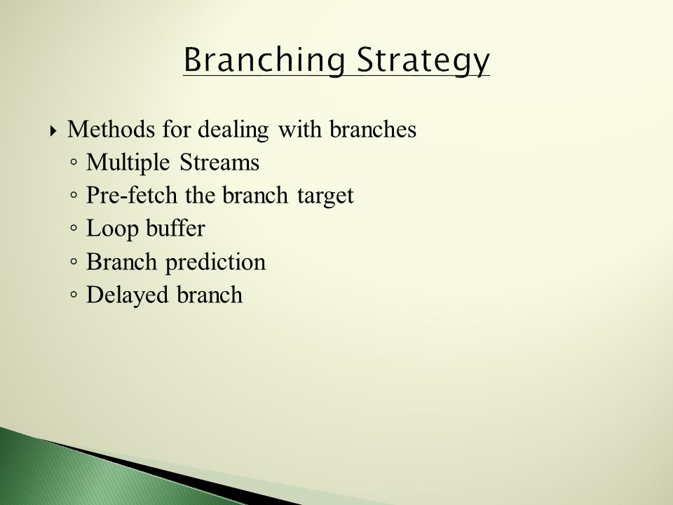  Methods for dealing with branches ◦ Multiple Streams ◦ Pre-fetch the branch target ◦ Loop buffer ◦ Branch prediction ◦ Delayed branch