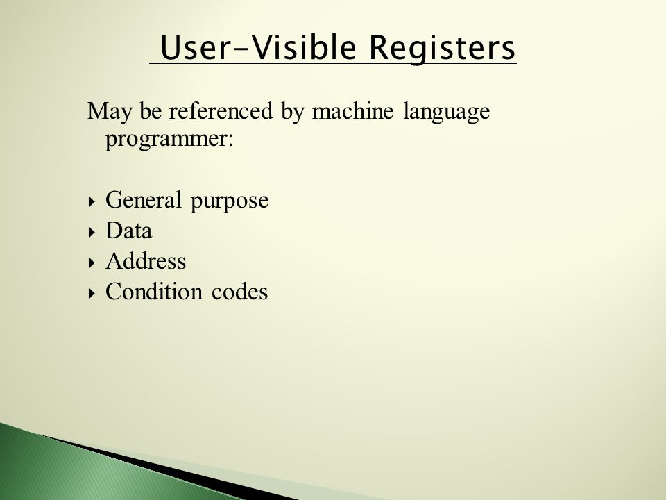 May be referenced by machine language programmer:  General purpose  Data  Address  Condition codes User-Visible Registers