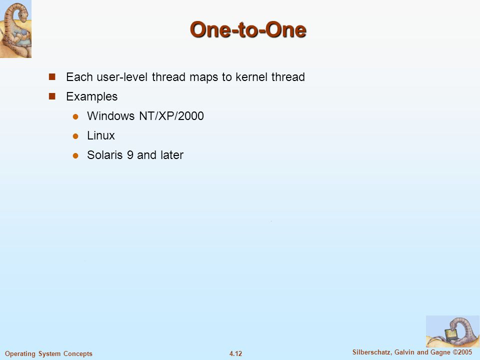 4.12 Silberschatz, Galvin and Gagne ©2005 Operating System Concepts One-to-One Each user-level thread maps to kernel thread Examples Windows NT/XP/2000 Linux Solaris 9 and later