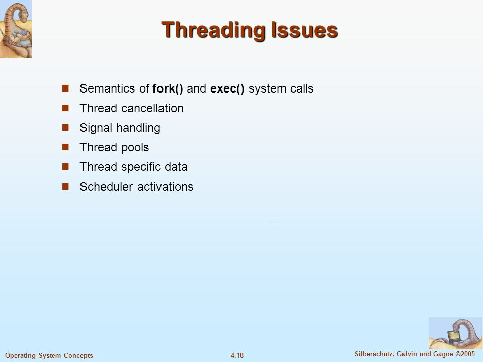 4.18 Silberschatz, Galvin and Gagne ©2005 Operating System Concepts Threading Issues Semantics of fork() and exec() system calls Thread cancellation Signal handling Thread pools Thread specific data Scheduler activations