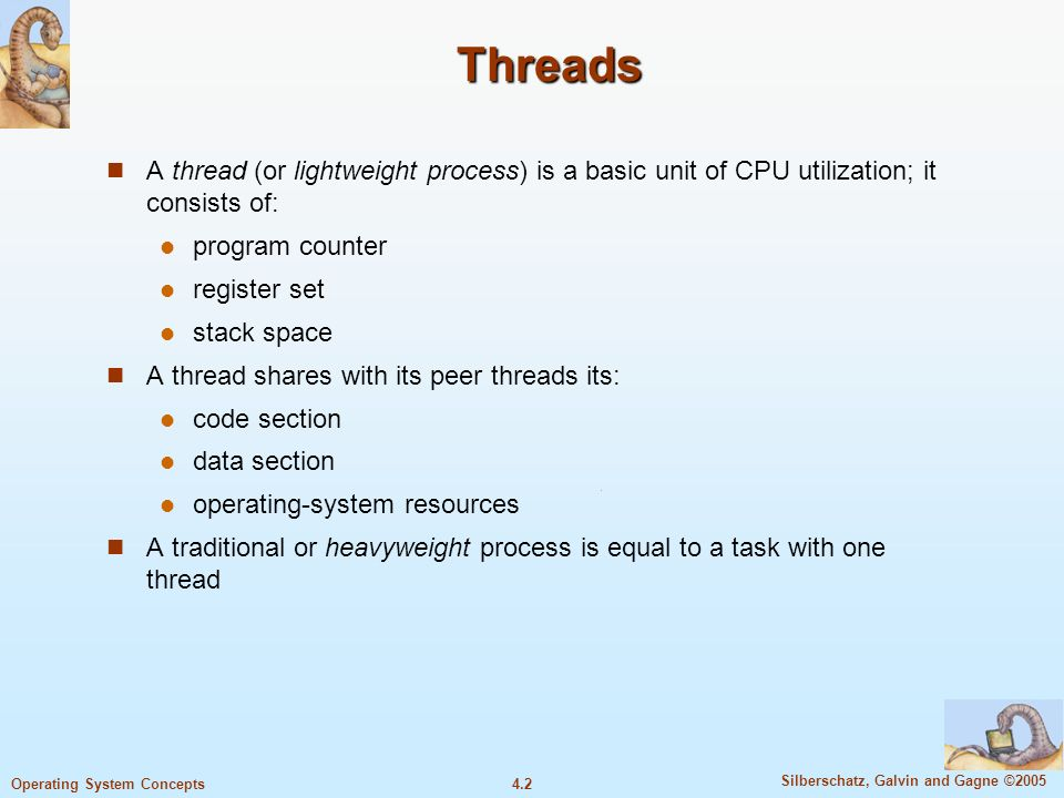 4.2 Silberschatz, Galvin and Gagne ©2005 Operating System Concepts Threads A thread (or lightweight process) is a basic unit of CPU utilization; it consists of: program counter register set stack space A thread shares with its peer threads its: code section data section operating-system resources A traditional or heavyweight process is equal to a task with one thread