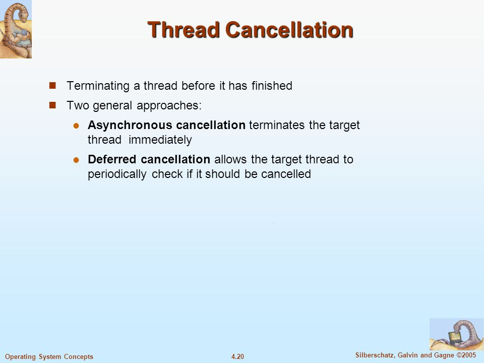 4.20 Silberschatz, Galvin and Gagne ©2005 Operating System Concepts Thread Cancellation Terminating a thread before it has finished Two general approaches: Asynchronous cancellation terminates the target thread immediately Deferred cancellation allows the target thread to periodically check if it should be cancelled