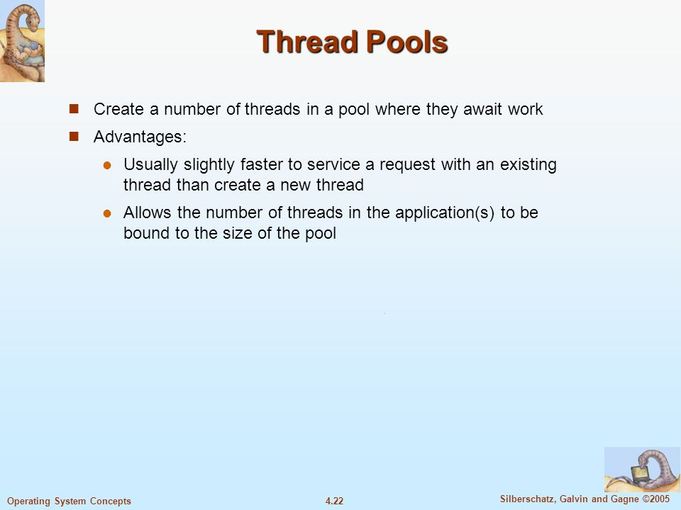 4.22 Silberschatz, Galvin and Gagne ©2005 Operating System Concepts Thread Pools Create a number of threads in a pool where they await work Advantages: Usually slightly faster to service a request with an existing thread than create a new thread Allows the number of threads in the application(s) to be bound to the size of the pool