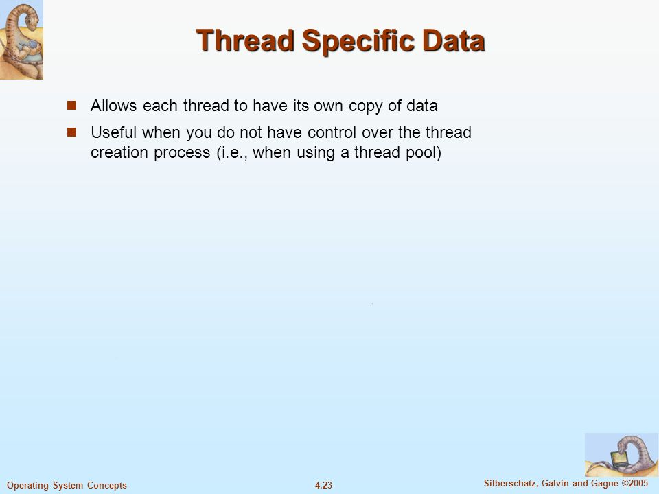 4.23 Silberschatz, Galvin and Gagne ©2005 Operating System Concepts Thread Specific Data Allows each thread to have its own copy of data Useful when you do not have control over the thread creation process (i.e., when using a thread pool)