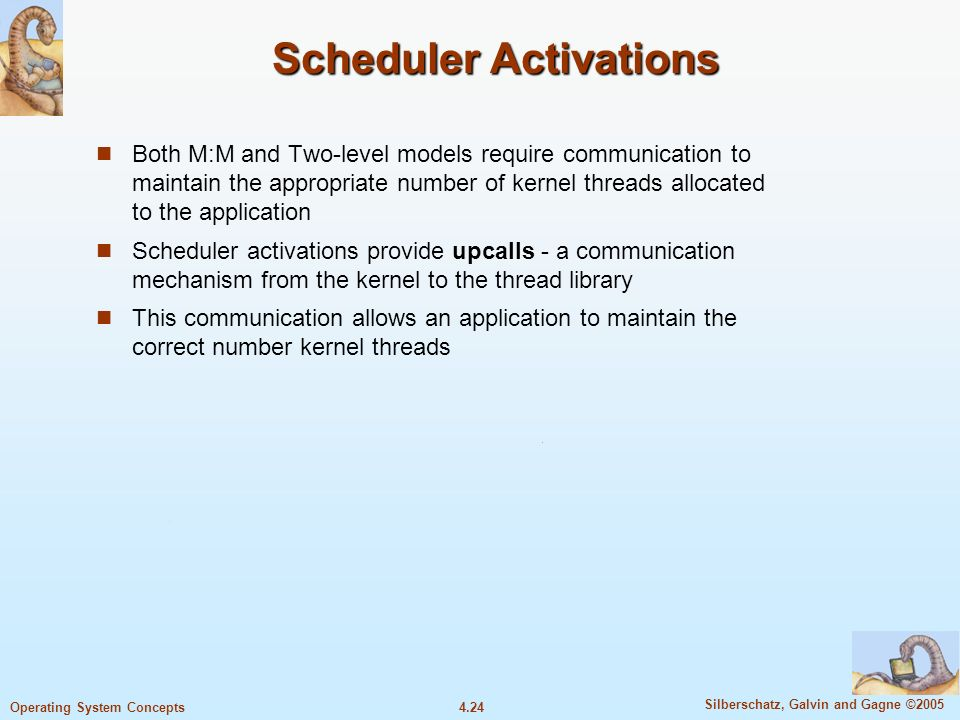 4.24 Silberschatz, Galvin and Gagne ©2005 Operating System Concepts Scheduler Activations Both M:M and Two-level models require communication to maintain the appropriate number of kernel threads allocated to the application Scheduler activations provide upcalls - a communication mechanism from the kernel to the thread library This communication allows an application to maintain the correct number kernel threads