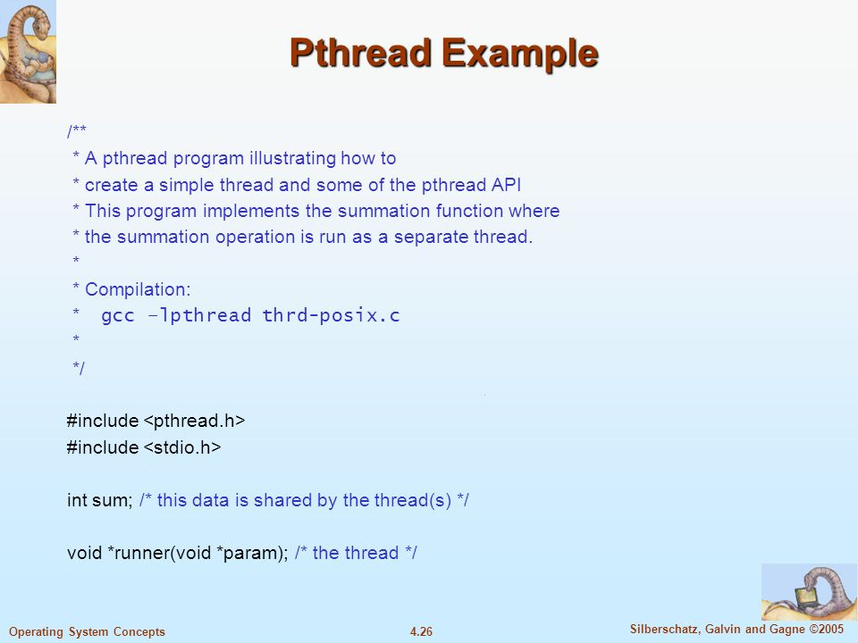4.26 Silberschatz, Galvin and Gagne ©2005 Operating System Concepts Pthread Example /** * A pthread program illustrating how to * create a simple thread and some of the pthread API * This program implements the summation function where * the summation operation is run as a separate thread.