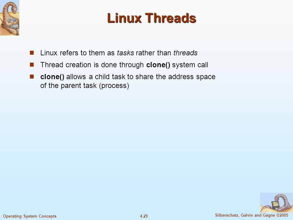 4.29 Silberschatz, Galvin and Gagne ©2005 Operating System Concepts Linux Threads Linux refers to them as tasks rather than threads Thread creation is done through clone() system call clone() allows a child task to share the address space of the parent task (process)