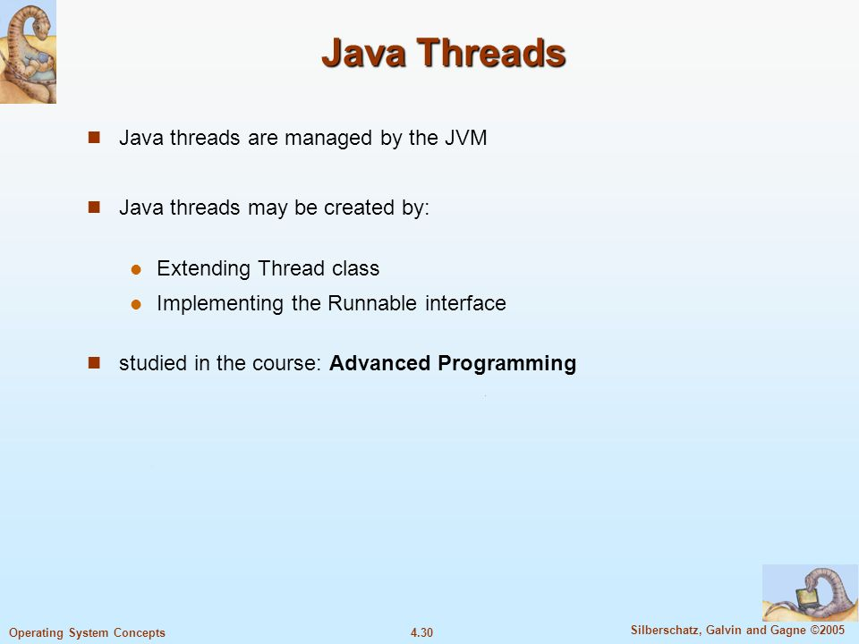 4.30 Silberschatz, Galvin and Gagne ©2005 Operating System Concepts Java Threads Java threads are managed by the JVM Java threads may be created by: Extending Thread class Implementing the Runnable interface studied in the course: Advanced Programming