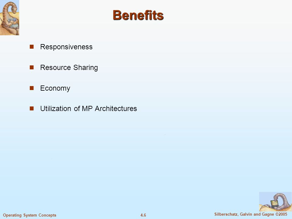 4.6 Silberschatz, Galvin and Gagne ©2005 Operating System Concepts Benefits Responsiveness Resource Sharing Economy Utilization of MP Architectures