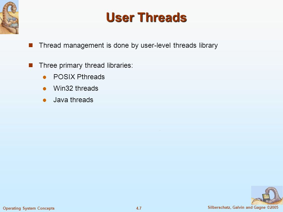 4.7 Silberschatz, Galvin and Gagne ©2005 Operating System Concepts User Threads Thread management is done by user-level threads library Three primary thread libraries: POSIX Pthreads Win32 threads Java threads