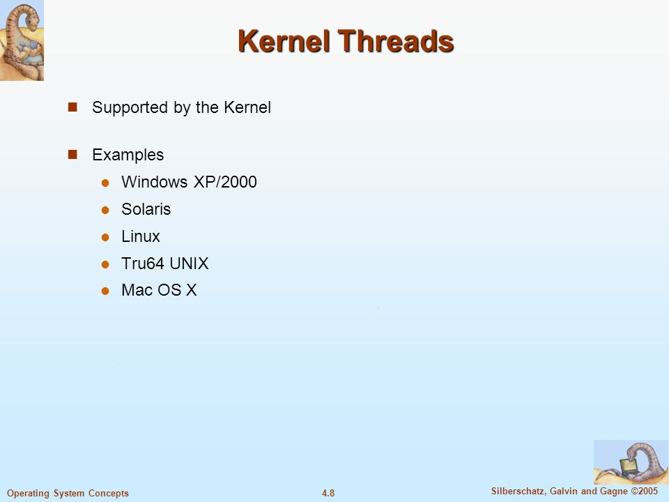 4.8 Silberschatz, Galvin and Gagne ©2005 Operating System Concepts Kernel Threads Supported by the Kernel Examples Windows XP/2000 Solaris Linux Tru64 UNIX Mac OS X