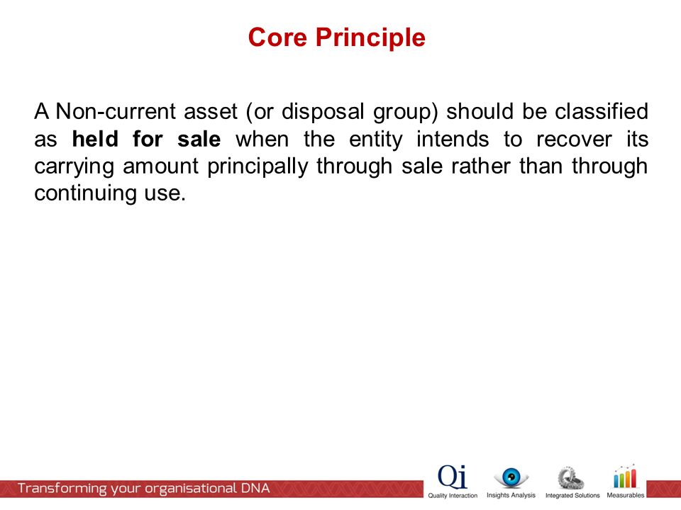 Core Principle A Non-current asset (or disposal group) should be classified as held for sale when the entity intends to recover its carrying amount principally through sale rather than through continuing use.